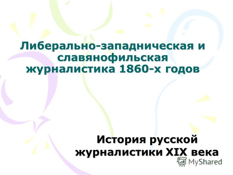 Либерально-западническая и славянофильская журналистика 1860-х годов История русской журналистики XIX века