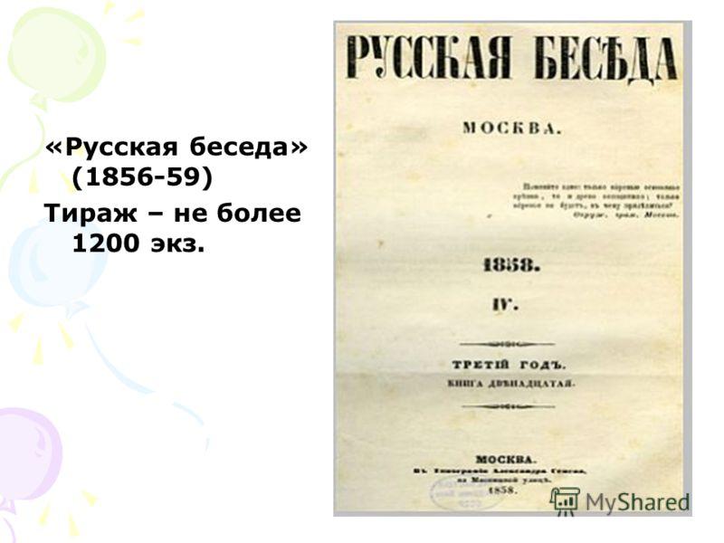 «Русская беседа» (1856-59) Тираж – не более 1200 экз.