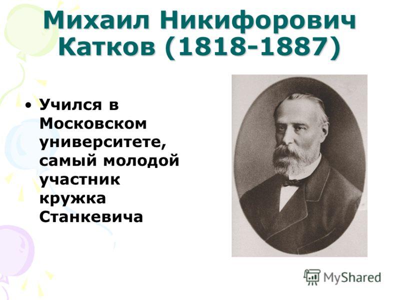 Михаил Никифорович Катков (1818-1887) Учился в Московском университете, самый молодой участник кружка Станкевича