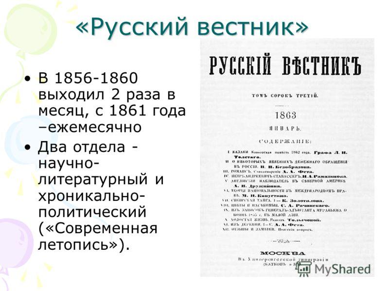 «Русский вестник» В 1856-1860 выходил 2 раза в месяц, с 1861 года –ежемесячно Два отдела - научно- литературный и хроникально- политический («Современная летопись»).
