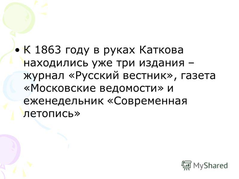 К 1863 году в руках Каткова находились уже три издания – журнал «Русский вестник», газета «Московские ведомости» и еженедельник «Современная летопись»