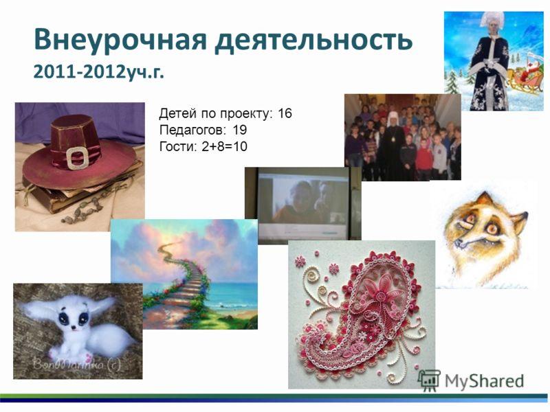Внеурочная деятельность 2011-2012уч.г. Детей по проекту: 16 Педагогов: 19 Гости: 2+8=10