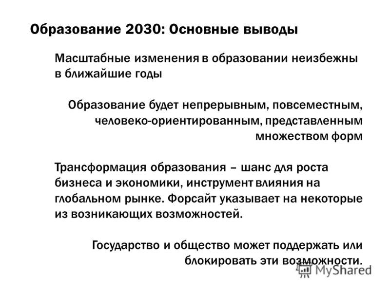 Образование 2030: Основные выводы Масштабные изменения в образовании неизбежны в ближайшие годы Образование будет непрерывным, повсеместным, человеко-ориентированным, представленным множеством форм Трансформация образования – шанс для роста бизнеса и
