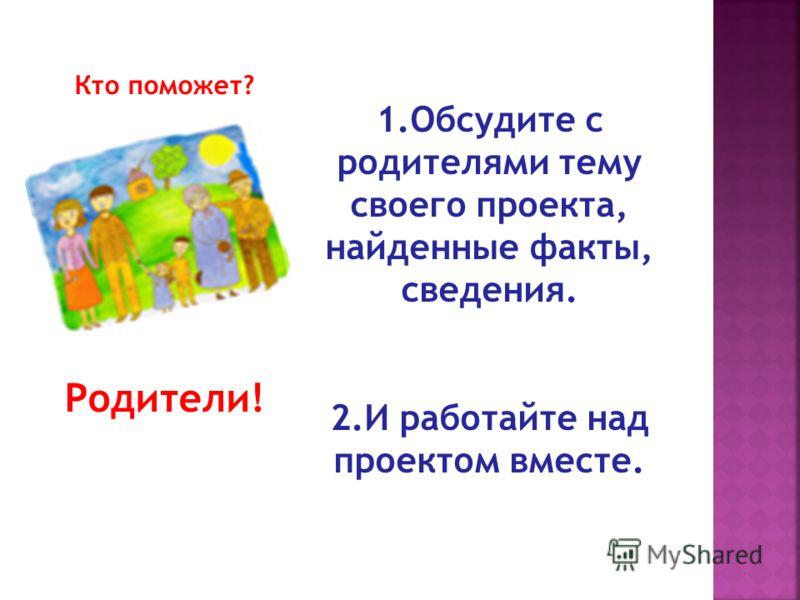 Кто поможет? Родители! 1.Обсудите с родителями тему своего проекта, найденные факты, сведения. 2.И работайте над проектом вместе.