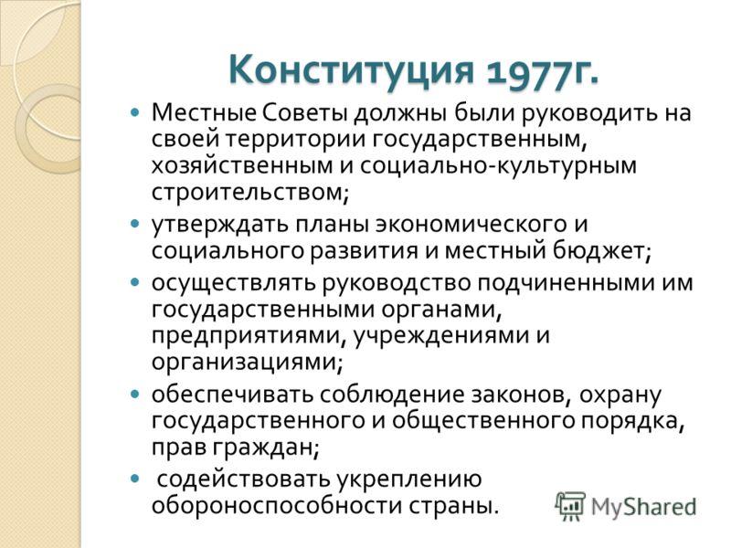 Конституция 1977 г. Местные Советы должны были руководить на своей территории государственным, хозяйственным и социально - культурным строительством ; утверждать планы экономического и социального развития и местный бюджет ; осуществлять руководство
