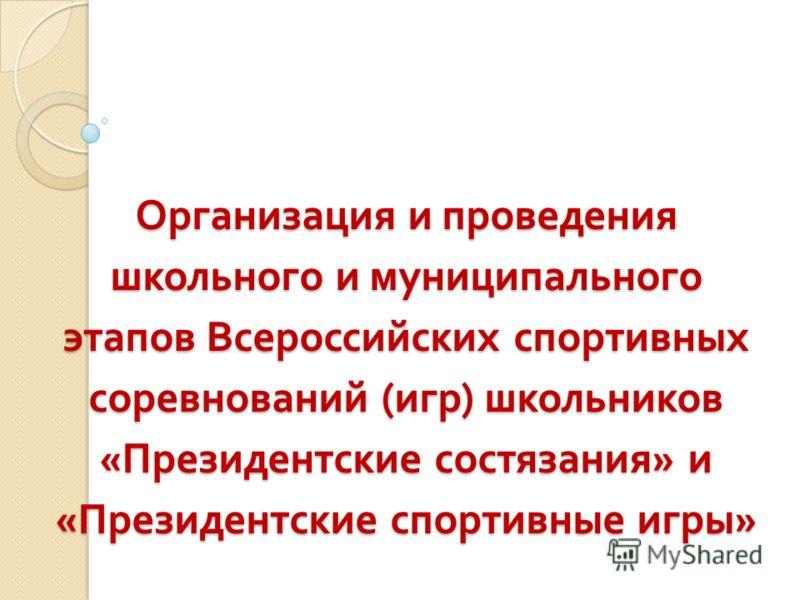 Организация и проведения школьного и муниципального этапов Всероссийских спортивных соревнований ( игр ) школьников « Президентские состязания » и « Президентские спортивные игры »