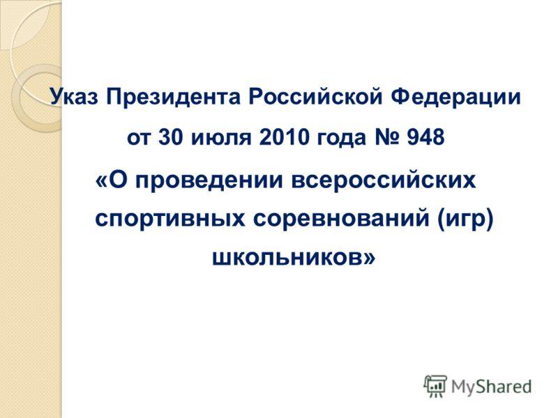 Указ Президента Российской Федерации от 30 июля 2010 года 948 «О проведении всероссийских спортивных соревнований (игр) школьников»