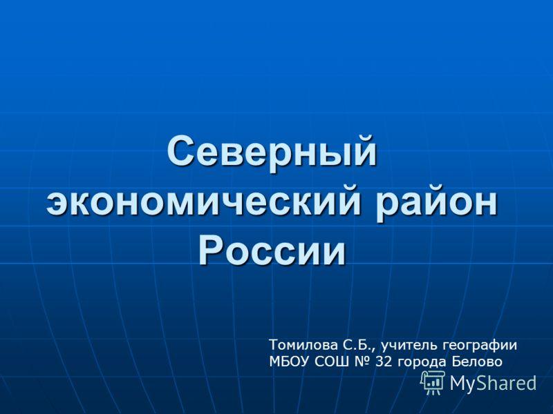 Северный экономический район России Томилова С.Б., учитель географии МБОУ СОШ 32 города Белово