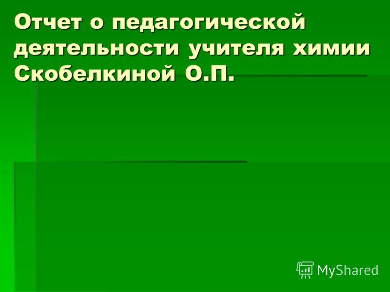 Отчет о педагогической деятельности учителя химии Cкобелкиной О.П.