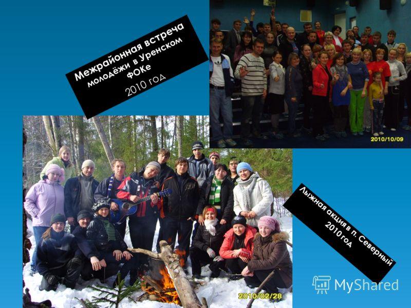 Межрайонная встреча молодёжи в Уренском ФОКе 2010 год Лыжная акция в п. Северный 2010 год