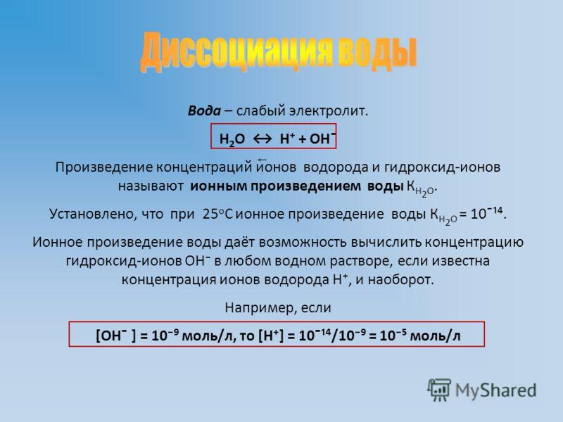 Вода – слабый электролит. Н 2 О Н + ОН ̄ Произведение концентраций ионов водорода и гидроксид-ионов называют ионным произведением воды К Н 2 О. Установлено, что при 25 o С ионное произведение воды К Н 2 О = 10 ̄¹. Ионное произведение воды даёт возмож