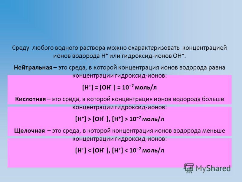 Среду любого водного раствора можно охарактеризовать концентрацией ионов водорода Н или гидроксид-ионов ОН. Нейтральная – это среда, в которой концентрация ионов водорода равна концентрации гидроксид-ионов: [Н] = [ОН ̄ ] = 10 моль/л Кислотная – это с
