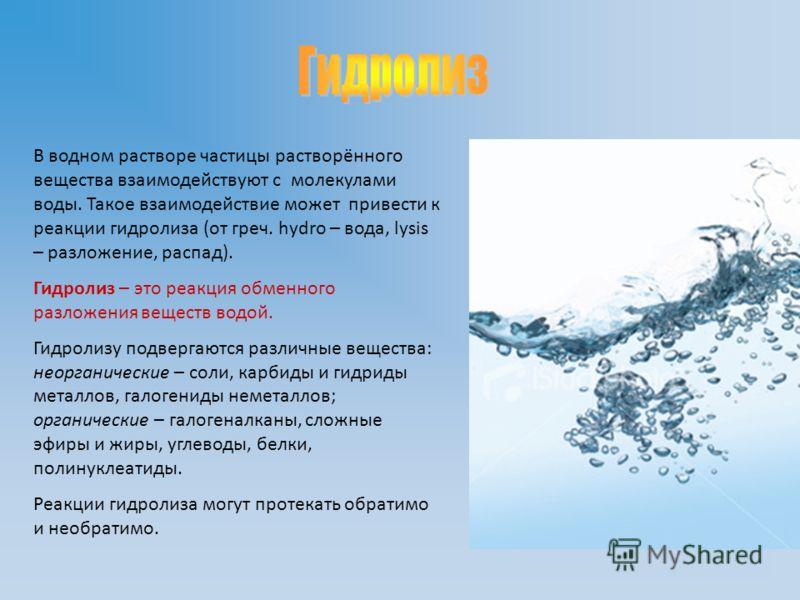 В водном растворе частицы растворённого вещества взаимодействуют с молекулами воды. Такое взаимодействие может привести к реакции гидролиза (от греч. hydro – вода, lysis – разложение, распад). Гидролиз – это реакция обменного разложения веществ водой