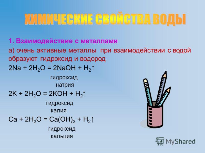 1. Взаимодействие с металлами а) очень активные металлы при взаимодействии с водой образуют гидроксид и водород 2Na + 2H 2 O = 2NaOH + H 2 гидроксид натрия 2K + 2H 2 O = 2KOH + H 2 гидроксид калия Ca + 2H 2 O = Ca(OH) 2 + H 2 гидроксид кальция