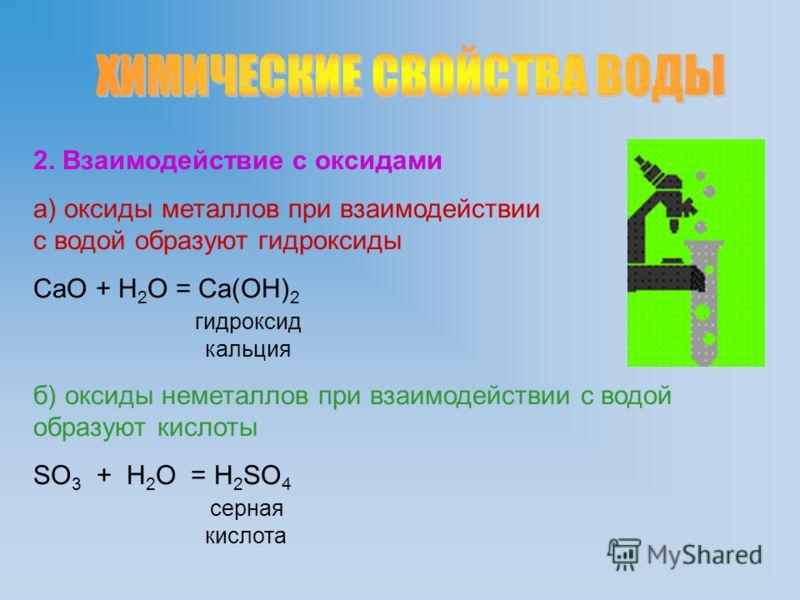 2. Взаимодействие с оксидами а) оксиды металлов при взаимодействии с водой образуют гидроксиды CaO + H 2 O = Ca(OH) 2 гидроксид кальция б) оксиды неметаллов при взаимодействии с водой образуют кислоты SO 3 + H 2 O = H 2 SO 4 серная кислота