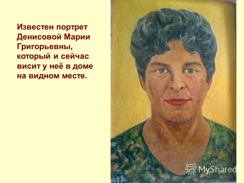 Известен портрет Денисовой Марии Григорьевны, который и сейчас висит у неё в доме на видном месте.
