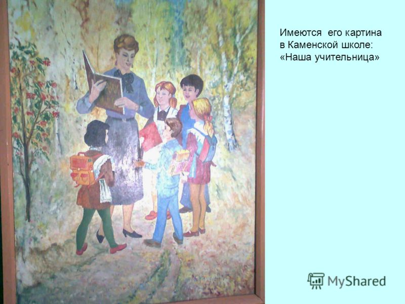 Имеются его картина в Каменской школе: «Наша учительница»