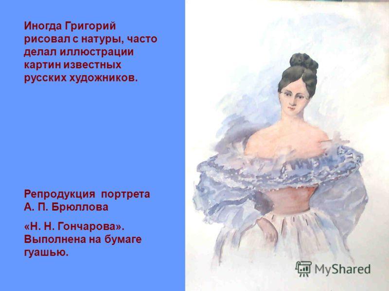 Иногда Григорий рисовал с натуры, часто делал иллюстрации картин известных русских художников. Репродукция портрета А. П. Брюллова «Н. Н. Гончарова». Выполнена на бумаге гуашью.