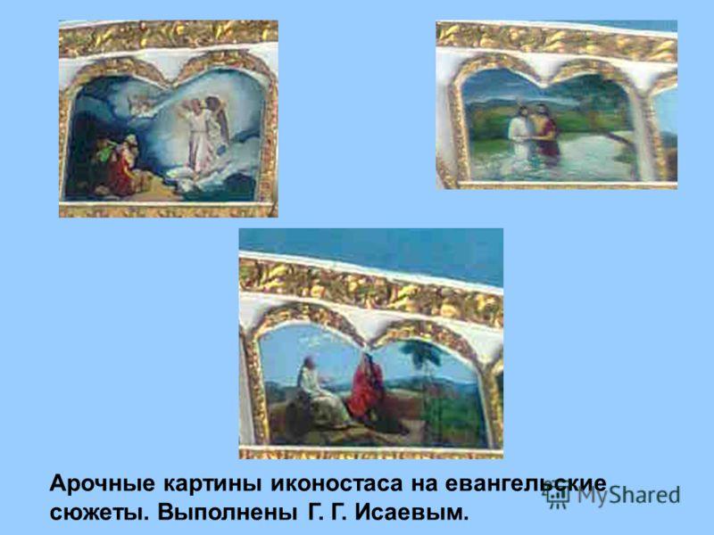 Арочные картины иконостаса на евангельские сюжеты. Выполнены Г. Г. Исаевым.