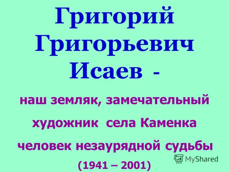 Григорий Григорьевич Исаев - наш земляк, замечательный художник села Каменка человек незаурядной судьбы (1941 – 2001)