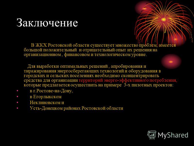 Заключение В ЖКХ Ростовской области существует множество проблем, имеется большой положительный и отрицательный опыт их решения на организационном, финансовом и технологическом уровне. Для выработки оптимальных решений, апробирования и тиражирования