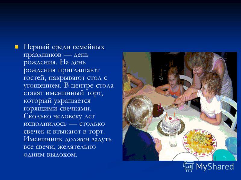 Первый среди семейных праздников день рождения. На день рождения приглашают гостей, накрывают стол с угощением. В центре стола ставят именинный торт, который украшается горящими свечками. Сколько человеку лет исполнилось столько свечек и втыкают в то