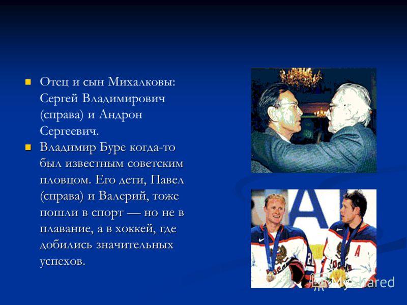 Отец и сын Михалковы: Сергей Владимирович (справа) и Андрон Сергеевич. Владимир Буре когда-то был известным советским пловцом. Его дети, Павел (справа) и Валерий, тоже пошли в спорт но не в плавание, а в хоккей, где добились значительных успехов. Вла
