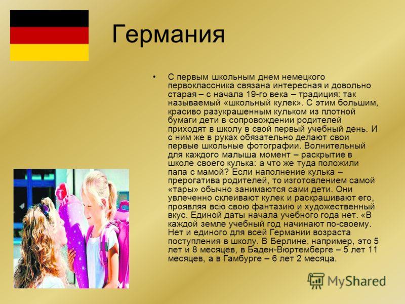 Германия С первым школьным днем немецкого первоклассника связана интересная и довольно старая – с начала 19-го века – традиция: так называемый «школьный кулек». С этим большим, красиво разукрашенным кульком из плотной бумаги дети в сопровождении роди