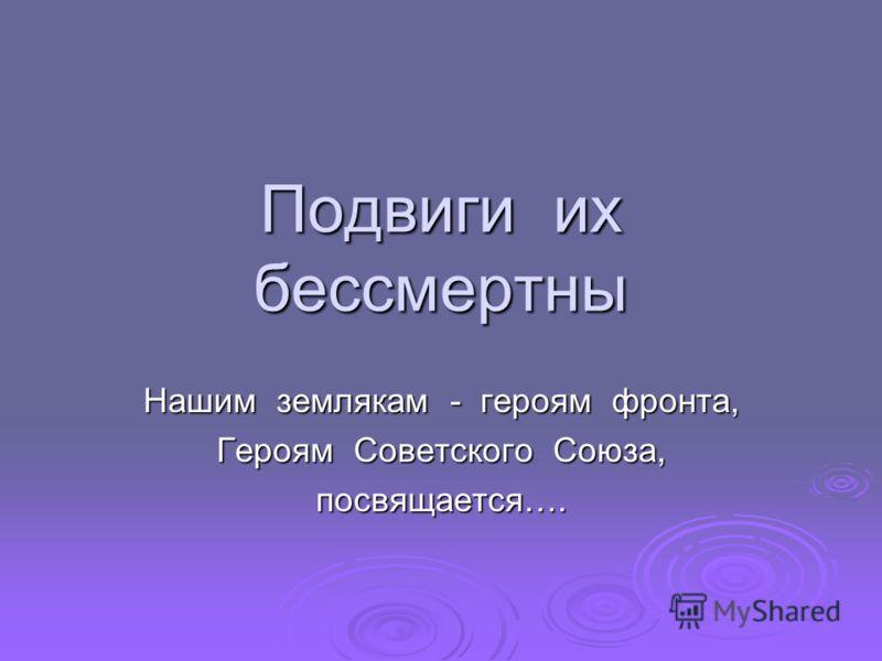 Подвиги их бессмертны Нашим землякам - героям фронта, Героям Советского Союза, посвящается….