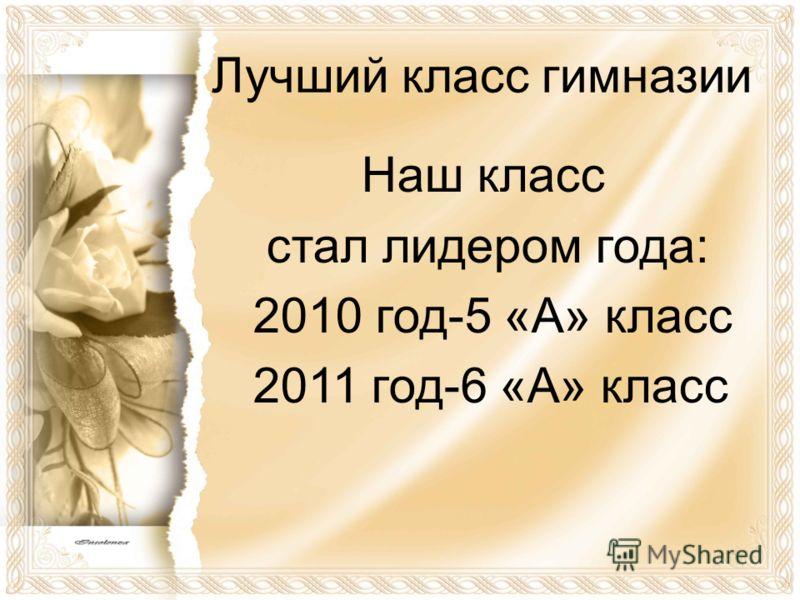 Лучший класс гимназии Наш класс стал лидером года: 2010 год-5 «А» класс 2011 год-6 «А» класс