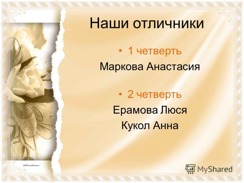 Наши отличники 1 четверть Маркова Анастасия 2 четверть Ерамова Люся Кукол Анна