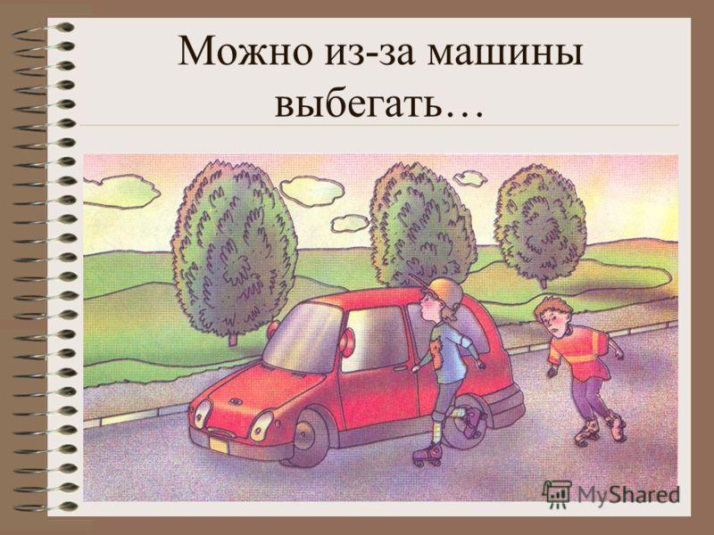 Можно из-за машины выбегать…