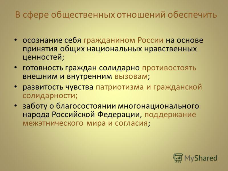 В сфере общественных отношений обеспечить осознание себя гражданином России на основе принятия общих национальных нравственных ценностей; готовность граждан солидарно противостоять внешним и внутренним вызовам; развитость чувства патриотизма и гражда