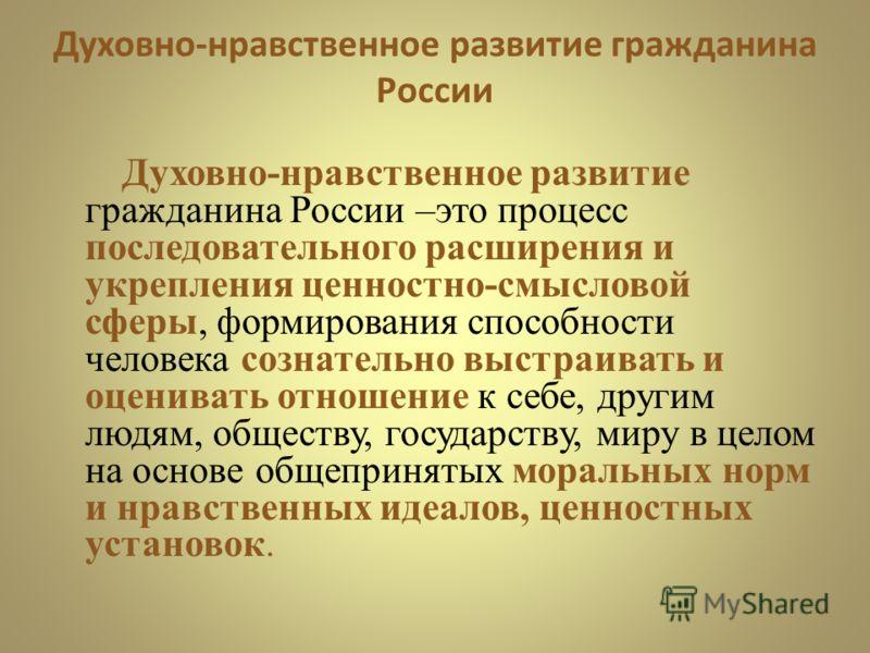 Духовно-нравственное развитие гражданина России Духовно-нравственное развитие гражданина России –это процесс последовательного расширения и укрепления ценностно-смысловой сферы, формирования способности человека сознательно выстраивать и оценивать от