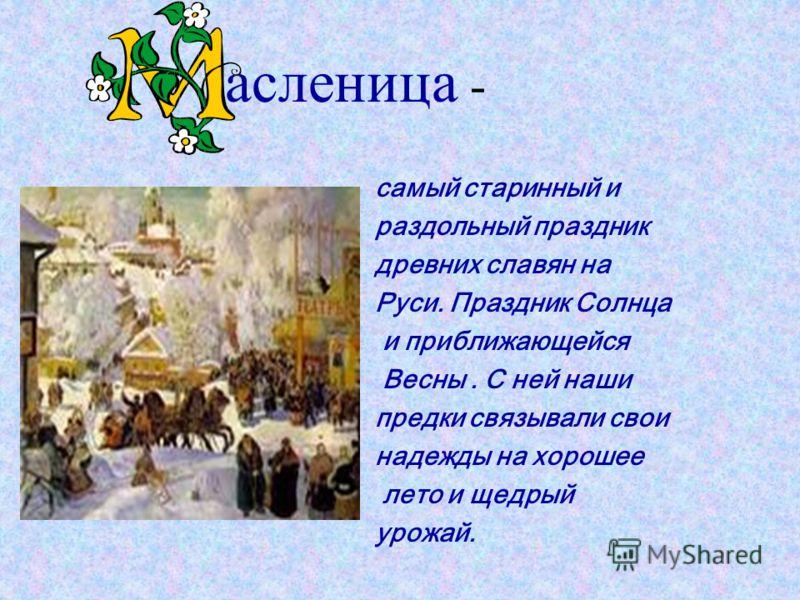 асленица - самый старинный и раздольный праздник древних славян на Руси. Праздник Солнца и приближающейся Весны. С ней наши предки связывали свои надежды на хорошее лето и щедрый урожай.