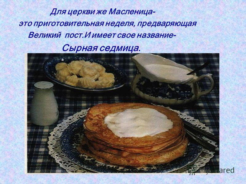 Для церкви же Масленица- это приготовительная неделя, предваряющая Великий пост.И имеет свое название- Сырная седмица.