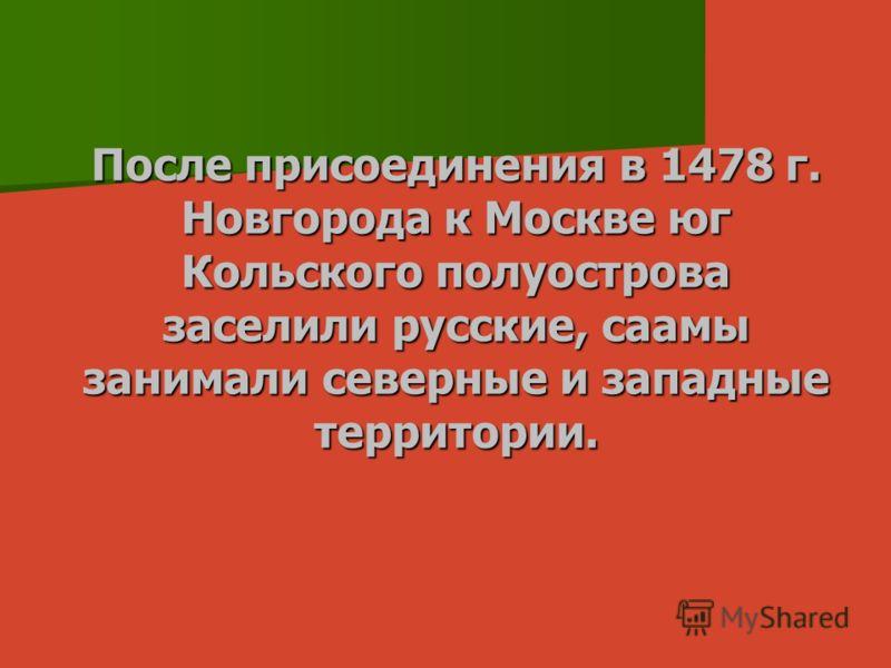 После присоединения в 1478 г. Новгорода к Москве юг Кольского полуострова заселили русские, саамы занимали северные и западные территории.