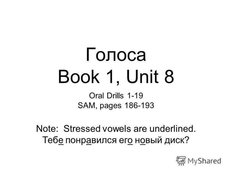 Голоса Book 1, Unit 8 Oral Drills 1-19 SAM, pages 186-193 Note: Stressed vowels are underlined. Тебе понравился его новый диск?
