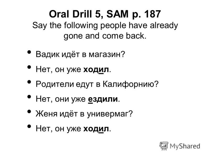 Oral Drill 5, SAM p. 187 Say the following people have already gone and come back. Вадик идёт в магазин? Нет, он уже ходил. Родители едут в Калифорнию? Нет, они уже ездили. Женя идёт в универмаг? Нет, он уже ходил.
