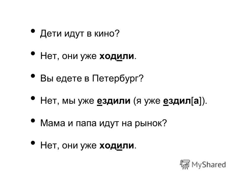 Дети идут в кино? Нет, они уже ходили. Вы едете в Петербург? Нет, мы уже ездили (я уже ездил[а]). Мама и папа идут на рынок? Нет, они уже ходили.