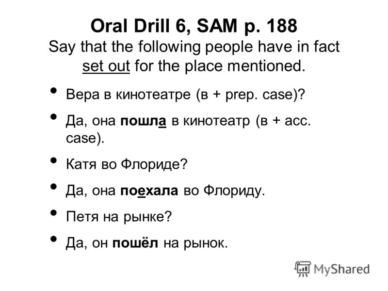 Oral Drill 6, SAM p. 188 Say that the following people have in fact set out for the place mentioned. Вера в кинотеатре (в + prep. case)? Да, она пошла в кинотеатр (в + acc. case). Катя во Флориде? Да, она поехала во Флориду. Петя на рынке? Да, он пош