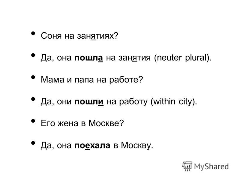 Соня на занятиях? Да, она пошла на занятия (neuter plural). Мама и папа на работе? Да, они пошли на работу (within city). Его жена в Москве? Да, она поехала в Москву.