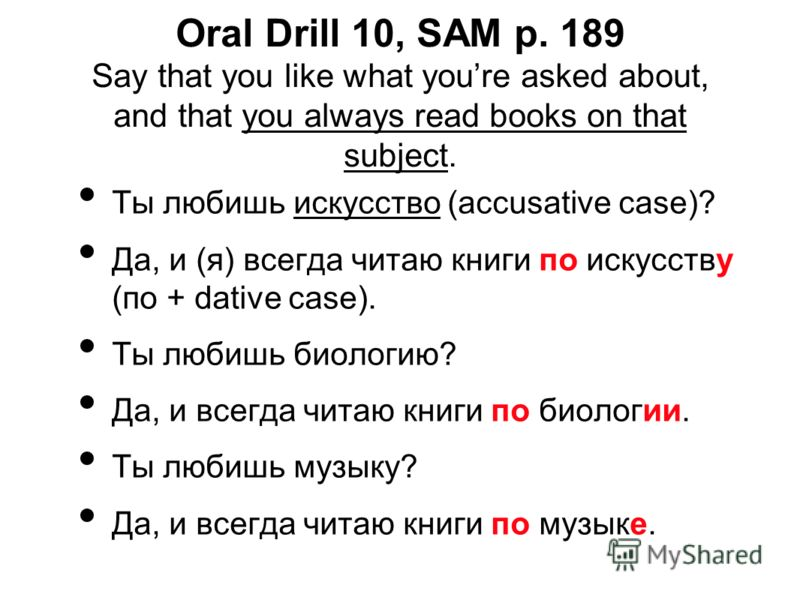Oral Drill 10, SAM p. 189 Say that you like what youre asked about, and that you always read books on that subject. Ты любишь искусство (accusative case)? Да, и (я) всегда читаю книги по искусству (по + dative case). Ты любишь биологию? Да, и всегда
