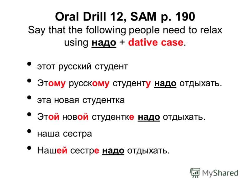 Oral Drill 12, SAM p. 190 Say that the following people need to relax using надо + dative case. этот русский студент Этому русскому студенту надо отдыхать. эта новая студентка Этой новой студентке надо отдыхать. наша сестра Нашей сестре надо отдыхать