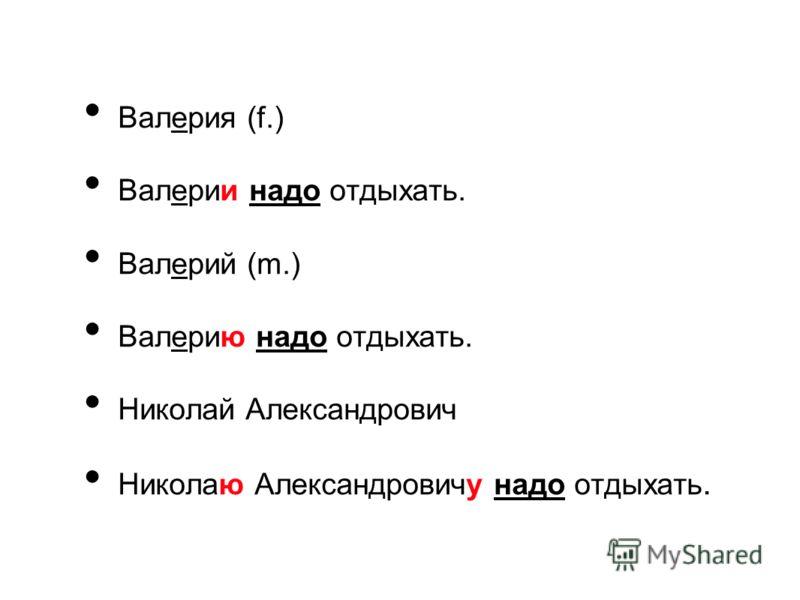 Валерия (f.) Валерии надо отдыхать. Валерий (m.) Валерию надо отдыхать. Николай Александрович Николаю Александровичу надо отдыхать.