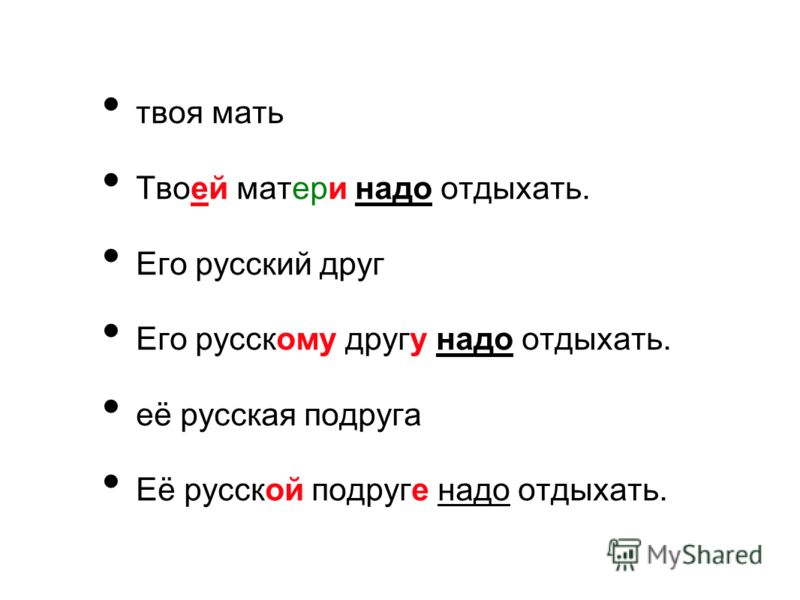 твоя мать Твоей матери надо отдыхать. Его русский друг Его русскому другу надо отдыхать. её русская подруга Её русской подруге надо отдыхать.