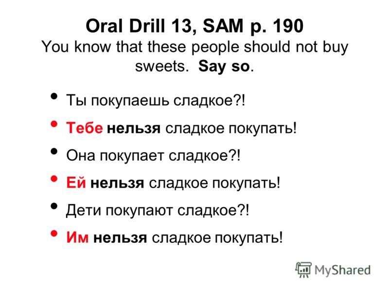 Oral Drill 13, SAM p. 190 You know that these people should not buy sweets. Say so. Ты покупаешь сладкое?! Тебе нельзя сладкое покупать! Она покупает сладкое?! Ей нельзя сладкое покупать! Дети покупают сладкое?! Им нельзя сладкое покупать!