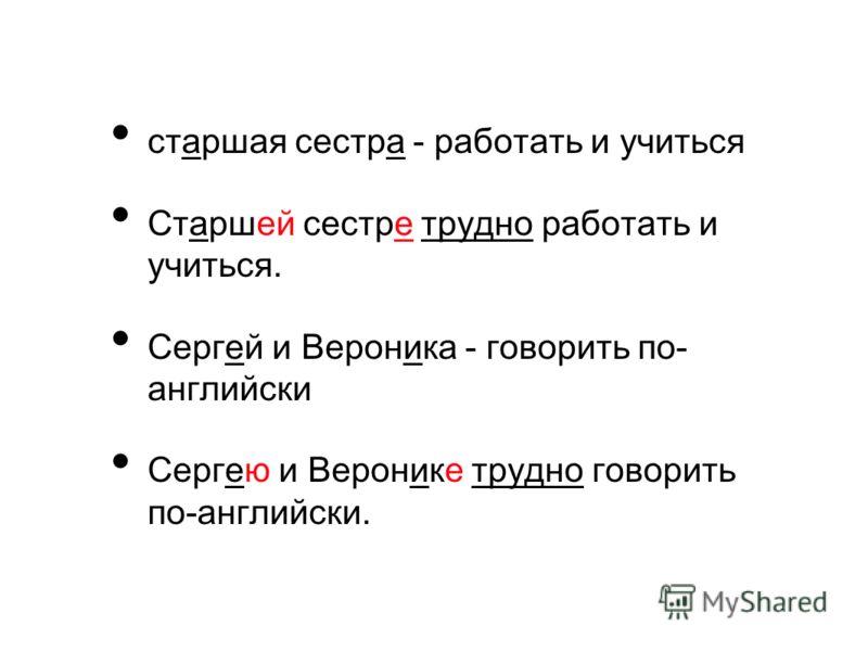 старшая сестра - работать и учиться Старшей сестре трудно работать и учиться. Сергей и Вероника - говорить по- английски Сергею и Веронике трудно говорить по-английски.