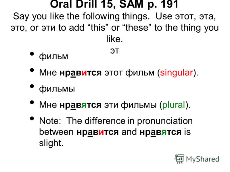 Oral Drill 15, SAM p. 191 Say you like the following things. Use этот, эта, это, or эти to add this or these to the thing you like. эт фильм Мне нравится этот фильм (singular). фильмы Мне нравятся эти фильмы (plural). Note: The difference in pronunci