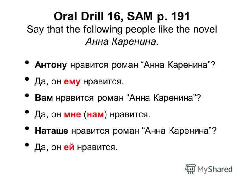 Oral Drill 16, SAM p. 191 Say that the following people like the novel Анна Каренина. Антону нравится роман Анна Каренина? Да, он ему нравится. Вам нравится роман Анна Каренина? Да, он мне (нам) нравится. Наташе нравится роман Анна Каренина? Да, он е